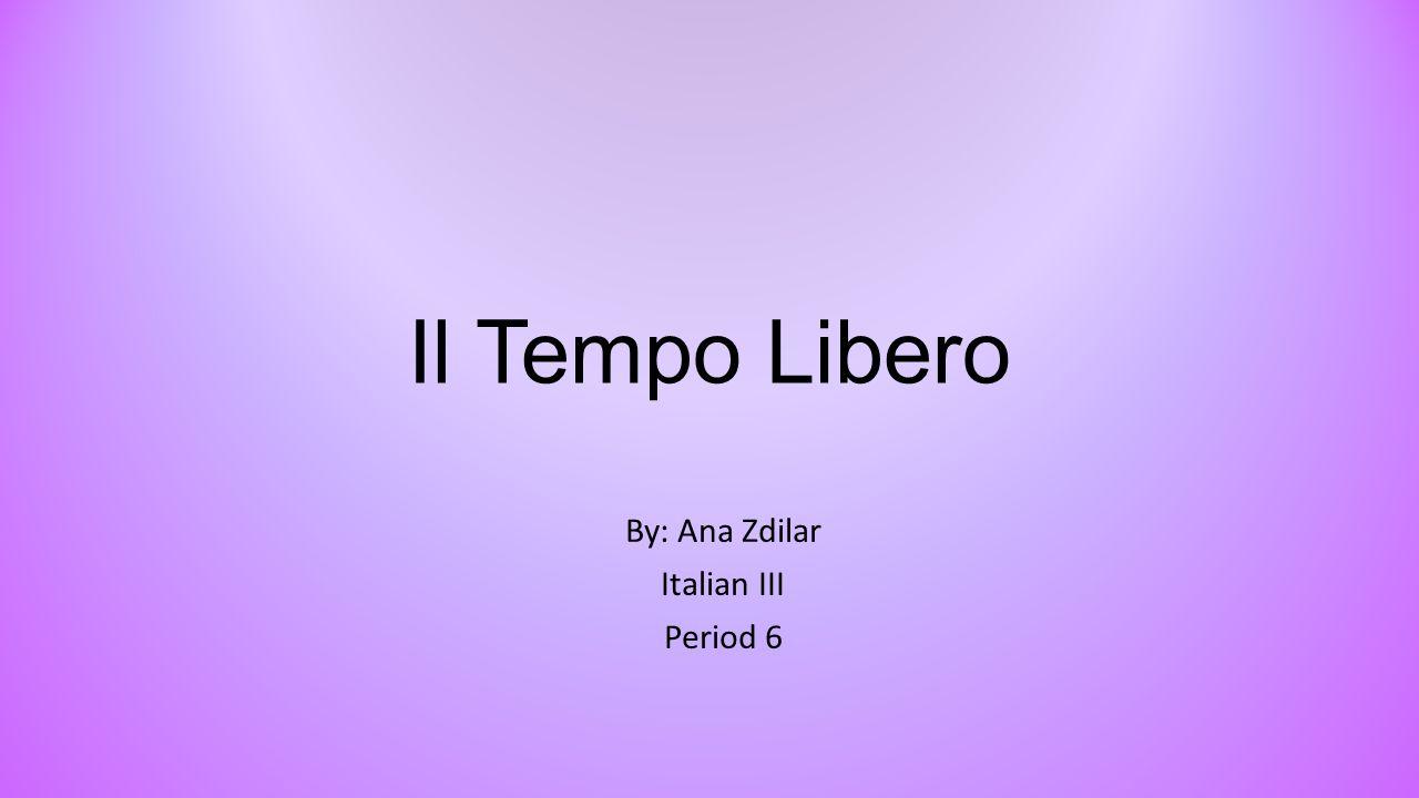 Il Tempo Libero By: Ana Zdilar Italian III Period 6