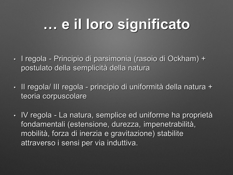 … e il loro significato I regola - Principio di parsimonia (rasoio di Ockham) + postulato della semplicità della natura I regola - Principio di parsimonia (rasoio di Ockham) + postulato della semplicità della natura II regola/ III regola - principio di uniformità della natura + teoria corpuscolare II regola/ III regola - principio di uniformità della natura + teoria corpuscolare IV regola - La natura, semplice ed uniforme ha proprietà fondamentali (estensione, durezza, impenetrabilità, mobilità, forza di inerzia e gravitazione) stabilite attraverso i sensi per via induttiva.