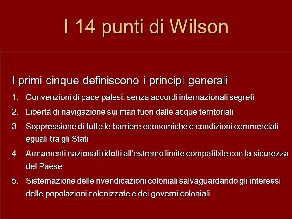I 14 punti di Wilson I primi cinque definiscono i principi generali 1.Convenzioni di pace palesi, senza accordi internazionali segreti 2.Libertà di na