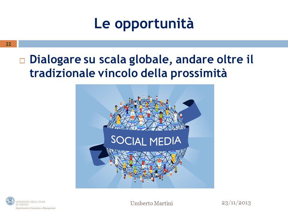 Le opportunità Dialogare su scala globale, andare oltre il tradizionale vincolo della prossimità 22 23/11/2013 Umberto Martini