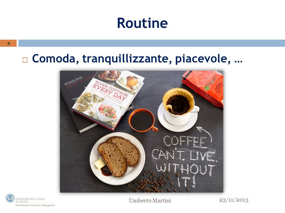 Routine Comoda, tranquillizzante, piacevole, … 4 Umberto Martini 23/11/2013