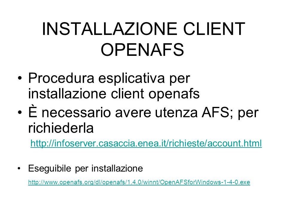 INSTALLAZIONE CLIENT OPENAFS Procedura esplicativa per installazione client openafs È necessario avere utenza AFS; per richiederla http://infoserver.casaccia.enea.it/richieste/account.html Eseguibile per installazione http://www.openafs.org/dl/openafs/1.4.0/winnt/OpenAFSforWindows-1-4-0.exe