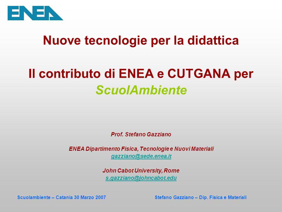 Scuolambiente – Catania 30 Marzo 2007 Stefano Gazziano – Dip. Fisica e Materiali Nuove tecnologie per la didattica Il contributo di ENEA e CUTGANA per