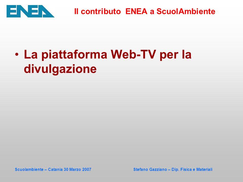 Scuolambiente – Catania 30 Marzo 2007 Stefano Gazziano – Dip. Fisica e Materiali La piattaforma Web-TV per la divulgazione Il contributo ENEA a ScuolA