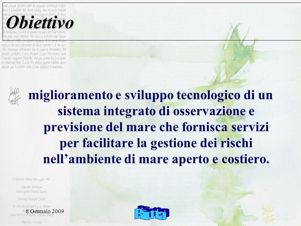 8 Gennaio 2009 Obiettivo miglioramento e sviluppo tecnologico di un sistema integrato di osservazione e previsione del mare che fornisca servizi per facilitare la gestione dei rischi nellambiente di mare aperto e costiero.