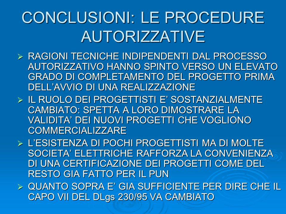 CONCLUSIONI: LE PROCEDURE AUTORIZZATIVE RAGIONI TECNICHE INDIPENDENTI DAL PROCESSO AUTORIZZATIVO HANNO SPINTO VERSO UN ELEVATO GRADO DI COMPLETAMENTO DEL PROGETTO PRIMA DELLAVVIO DI UNA REALIZZAZIONE RAGIONI TECNICHE INDIPENDENTI DAL PROCESSO AUTORIZZATIVO HANNO SPINTO VERSO UN ELEVATO GRADO DI COMPLETAMENTO DEL PROGETTO PRIMA DELLAVVIO DI UNA REALIZZAZIONE IL RUOLO DEI PROGETTISTI E SOSTANZIALMENTE CAMBIATO: SPETTA A LORO DIMOSTRARE LA VALIDITA DEI NUOVI PROGETTI CHE VOGLIONO COMMERCIALIZZARE IL RUOLO DEI PROGETTISTI E SOSTANZIALMENTE CAMBIATO: SPETTA A LORO DIMOSTRARE LA VALIDITA DEI NUOVI PROGETTI CHE VOGLIONO COMMERCIALIZZARE LESISTENZA DI POCHI PROGETTISTI MA DI MOLTE SOCIETA ELETTRICHE RAFFORZA LA CONVENIENZA DI UNA CERTIFICAZIONE DEI PROGETTI COME DEL RESTO GIA FATTO PER IL PUN LESISTENZA DI POCHI PROGETTISTI MA DI MOLTE SOCIETA ELETTRICHE RAFFORZA LA CONVENIENZA DI UNA CERTIFICAZIONE DEI PROGETTI COME DEL RESTO GIA FATTO PER IL PUN QUANTO SOPRA E GIA SUFFICIENTE PER DIRE CHE IL CAPO VII DEL DLgs 230/95 VA CAMBIATO QUANTO SOPRA E GIA SUFFICIENTE PER DIRE CHE IL CAPO VII DEL DLgs 230/95 VA CAMBIATO