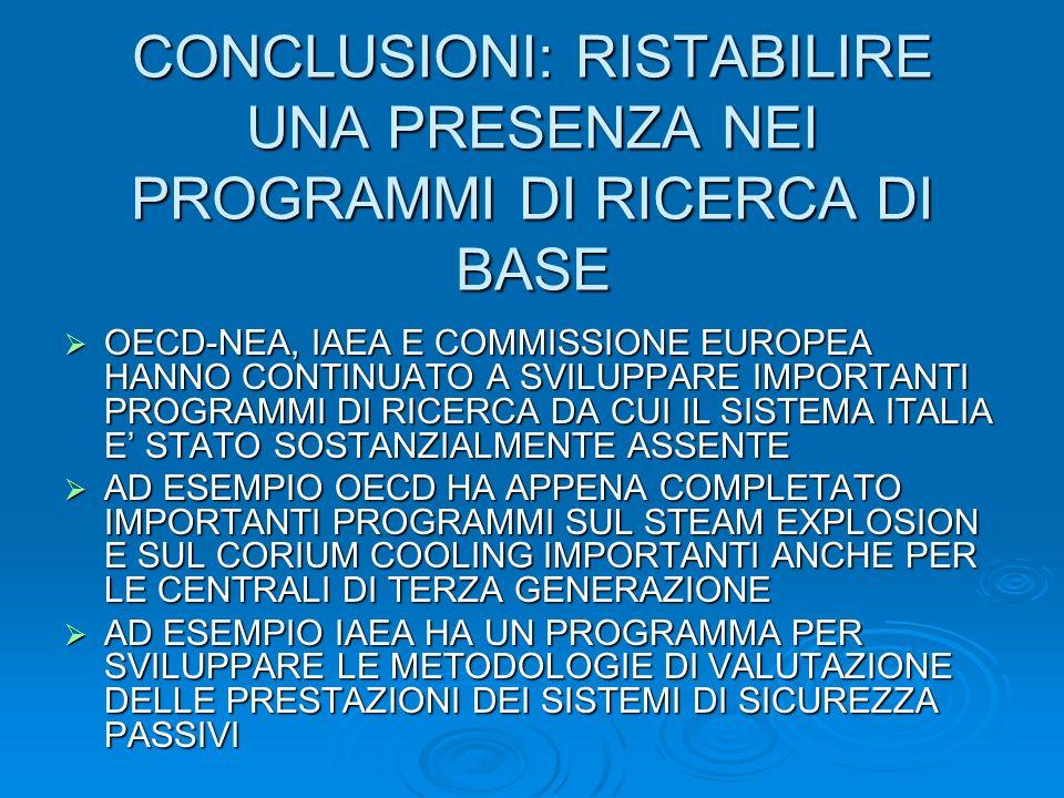 CONCLUSIONI: RISTABILIRE UNA PRESENZA NEI PROGRAMMI DI RICERCA DI BASE OECD-NEA, IAEA E COMMISSIONE EUROPEA HANNO CONTINUATO A SVILUPPARE IMPORTANTI PROGRAMMI DI RICERCA DA CUI IL SISTEMA ITALIA E STATO SOSTANZIALMENTE ASSENTE OECD-NEA, IAEA E COMMISSIONE EUROPEA HANNO CONTINUATO A SVILUPPARE IMPORTANTI PROGRAMMI DI RICERCA DA CUI IL SISTEMA ITALIA E STATO SOSTANZIALMENTE ASSENTE AD ESEMPIO OECD HA APPENA COMPLETATO IMPORTANTI PROGRAMMI SUL STEAM EXPLOSION E SUL CORIUM COOLING IMPORTANTI ANCHE PER LE CENTRALI DI TERZA GENERAZIONE AD ESEMPIO OECD HA APPENA COMPLETATO IMPORTANTI PROGRAMMI SUL STEAM EXPLOSION E SUL CORIUM COOLING IMPORTANTI ANCHE PER LE CENTRALI DI TERZA GENERAZIONE AD ESEMPIO IAEA HA UN PROGRAMMA PER SVILUPPARE LE METODOLOGIE DI VALUTAZIONE DELLE PRESTAZIONI DEI SISTEMI DI SICUREZZA PASSIVI AD ESEMPIO IAEA HA UN PROGRAMMA PER SVILUPPARE LE METODOLOGIE DI VALUTAZIONE DELLE PRESTAZIONI DEI SISTEMI DI SICUREZZA PASSIVI
