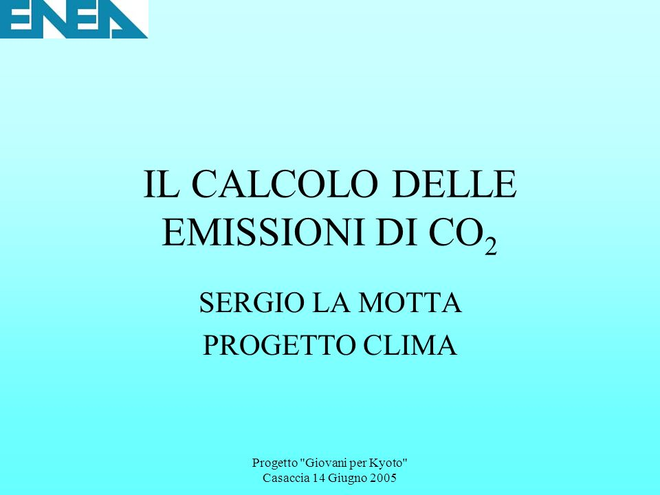 Progetto Giovani per Kyoto Casaccia 14 Giugno 2005 INIZIATIVE EUROPEE: CROSS-CUTTING ISSUES Policies and measures Cross-cutting Emission reduction potential (Mt CO 2 eq) By 2010 – EU15 Stage of implementation /timetable EU emissions trading schemeN/a In force Revision of the monitoring mechanism N/a Adopted Link JI/CDM to emissions trading : N/a Adopted