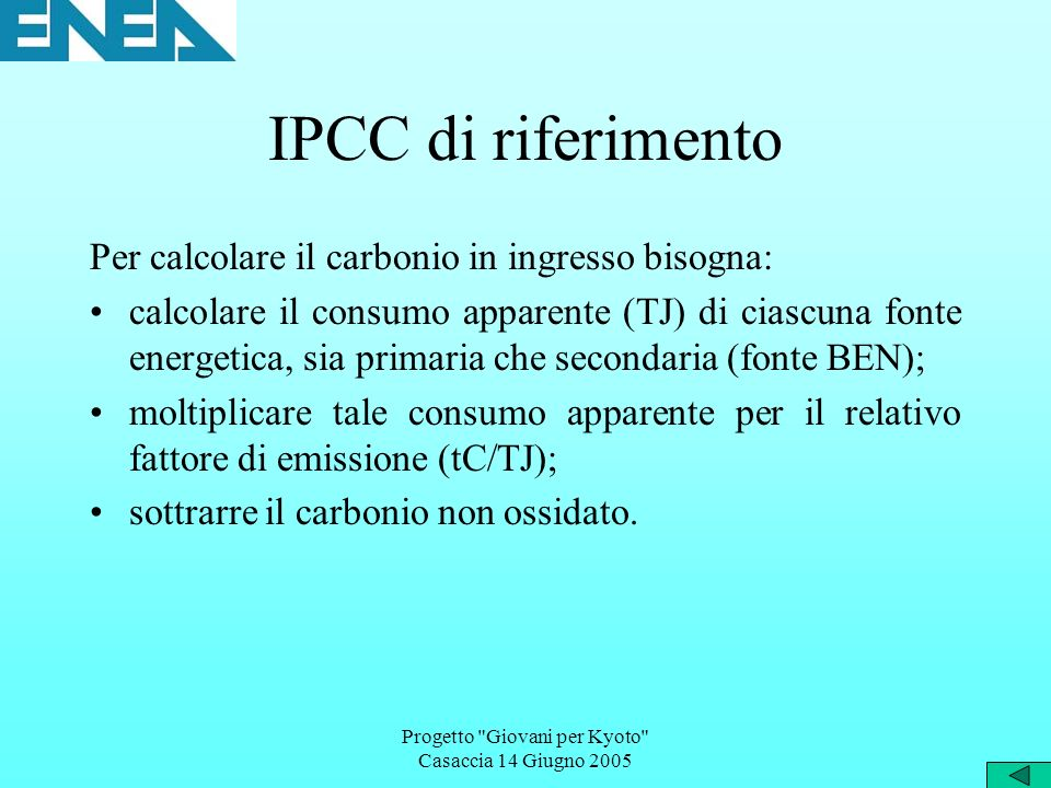 Progetto Giovani per Kyoto Casaccia 14 Giugno 2005 IPCC di riferimento Per calcolare il carbonio in ingresso bisogna: calcolare il consumo apparente (TJ) di ciascuna fonte energetica, sia primaria che secondaria (fonte BEN); moltiplicare tale consumo apparente per il relativo fattore di emissione (tC/TJ); sottrarre il carbonio non ossidato.