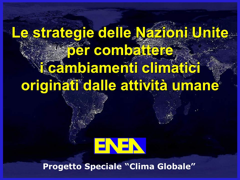 Le strategie delle Nazioni Unite per combattere i cambiamenti climatici originati dalle attività umane Progetto Speciale Clima Globale