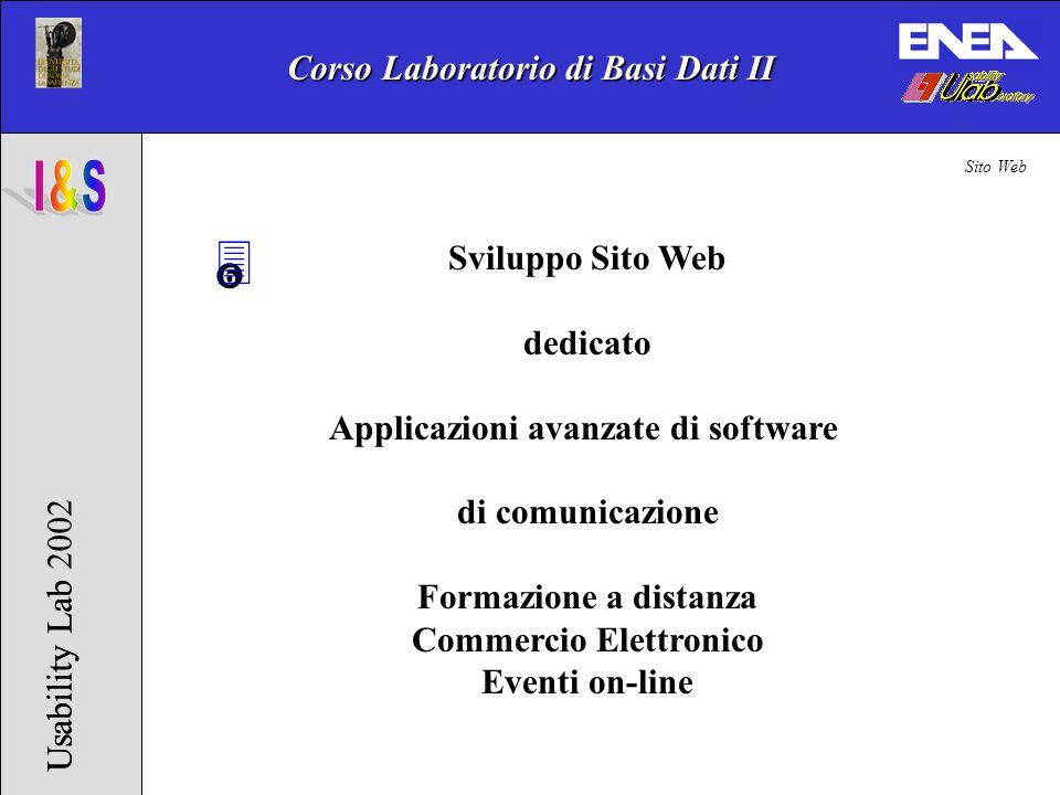 Corso Laboratorio di Basi Dati II Usability Lab 2002Usability Lab 3 Sviluppo Sito Web dedicato Applicazioni avanzate di software di comunicazione Formazione a distanza Commercio Elettronico Eventi on-line Sito Web