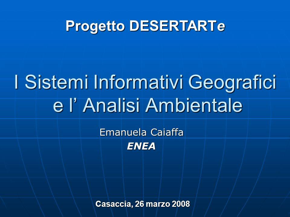 I Sistemi Informativi Geografici e l Analisi Ambientale Emanuela Caiaffa ENEA Progetto DESERTARTe Casaccia, 26 marzo 2008