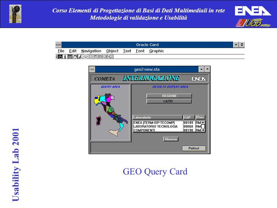 Corso Elementi di Progettazione di Basi di Dati Multimediali in rete Metodologie di validazione e Usabilità Usability Lab 2001 GEO Query Card