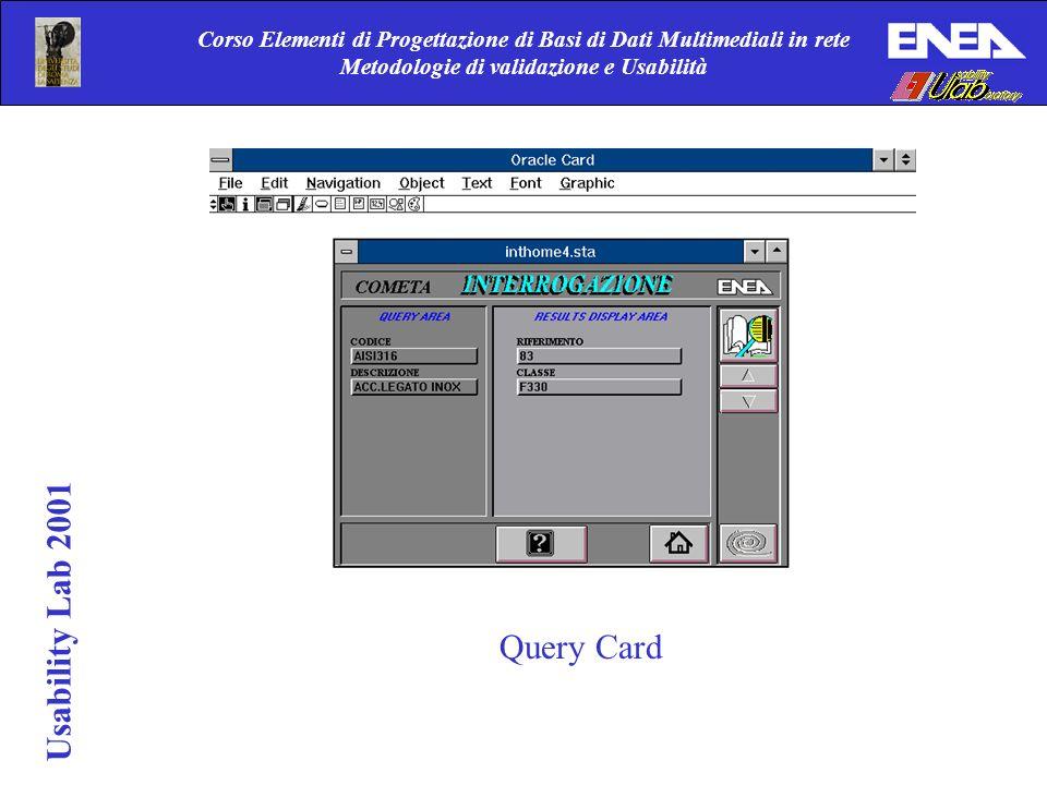 Corso Elementi di Progettazione di Basi di Dati Multimediali in rete Metodologie di validazione e Usabilità Usability Lab 2001 Query Card