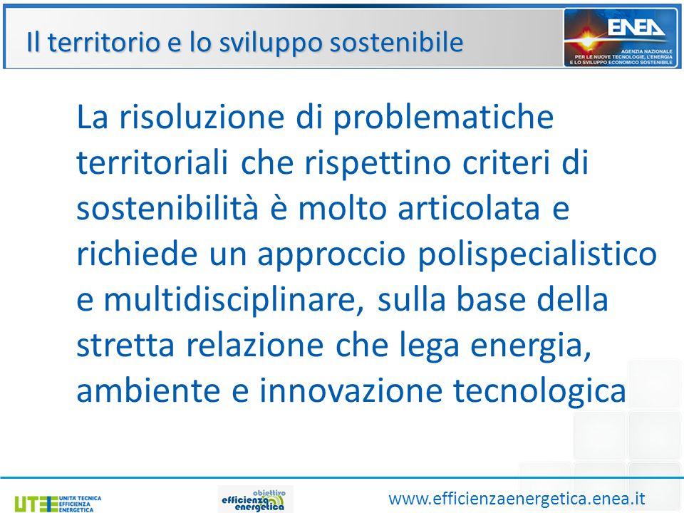 Il territorio e lo sviluppo sostenibile www.efficienzaenergetica.enea.it La risoluzione di problematiche territoriali che rispettino criteri di sostenibilità è molto articolata e richiede un approccio polispecialistico e multidisciplinare, sulla base della stretta relazione che lega energia, ambiente e innovazione tecnologica