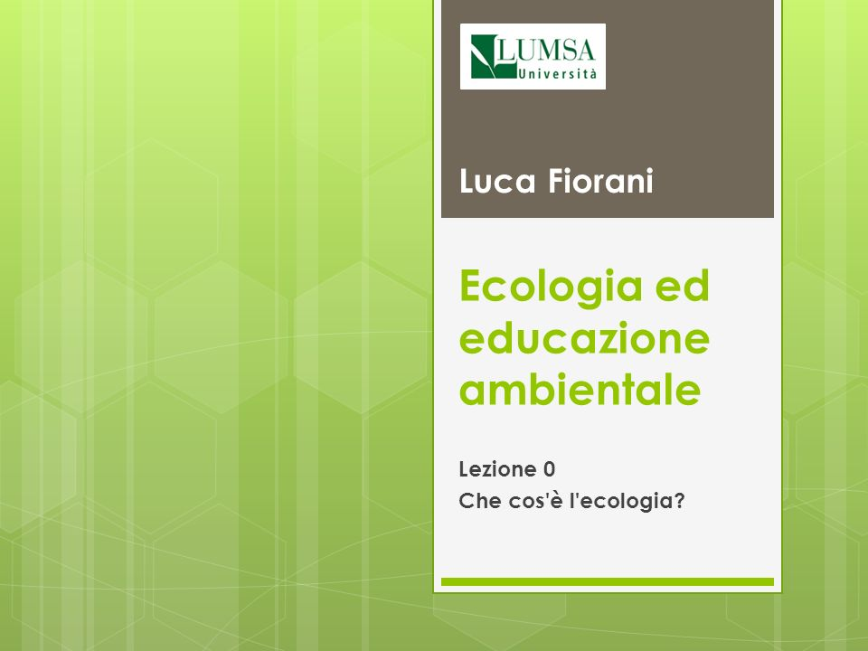 Ecologia ed educazione ambientale Lezione 0 Che cos'è l'ecologia? Luca Fiorani