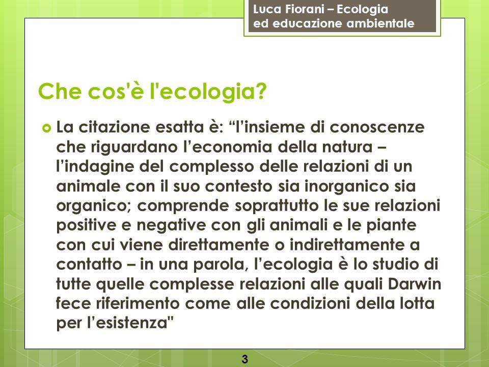 Luca Fiorani – Ecologia ed educazione ambientale Che cos'è l'ecologia? La citazione esatta è: linsieme di conoscenze che riguardano leconomia della na