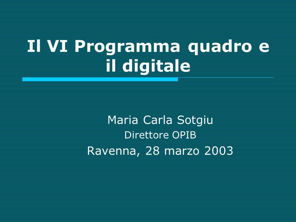 Il VI Programma quadro e il digitale Maria Carla Sotgiu Direttore OPIB Ravenna, 28 marzo 2003