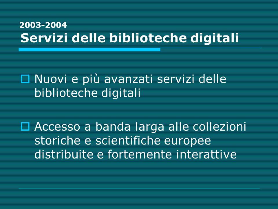 Servizi delle biblioteche digitali Nuovi e più avanzati servizi delle biblioteche digitali Accesso a banda larga alle collezioni storiche e scientifiche europee distribuite e fortemente interattive 2003-2004