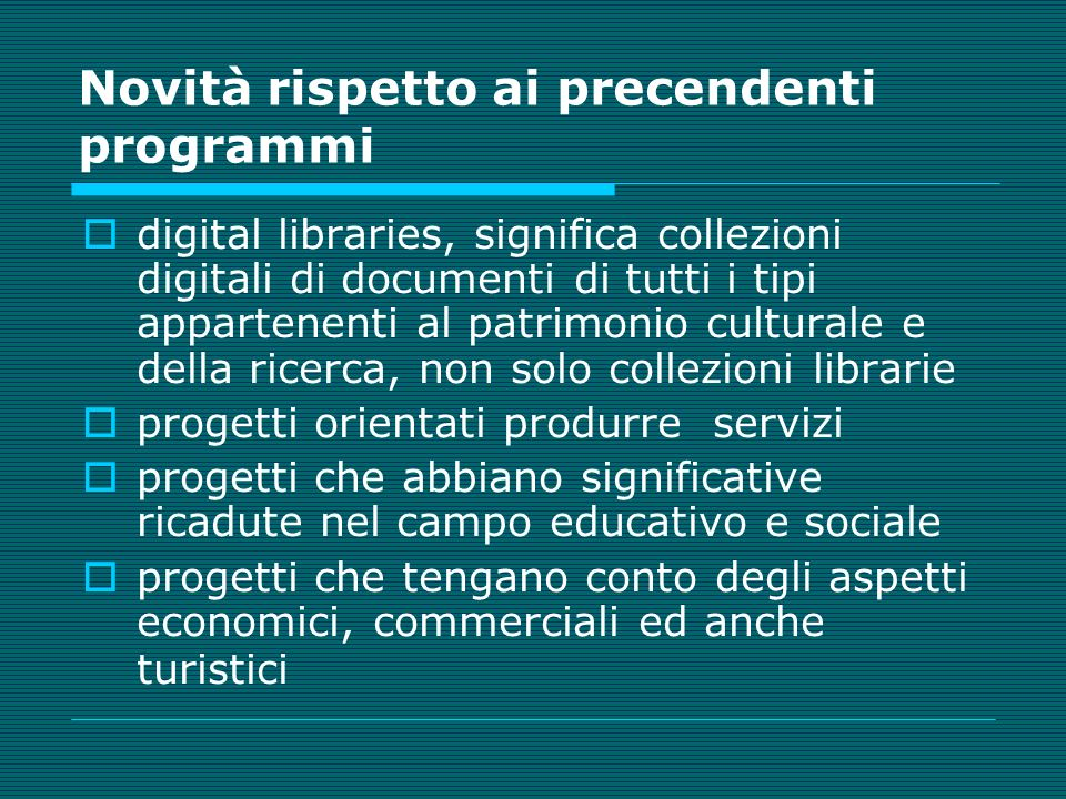 digital libraries, significa collezioni digitali di documenti di tutti i tipi appartenenti al patrimonio culturale e della ricerca, non solo collezioni librarie progetti orientati produrre servizi progetti che abbiano significative ricadute nel campo educativo e sociale progetti che tengano conto degli aspetti economici, commerciali ed anche turistici Novità rispetto ai precendenti programmi