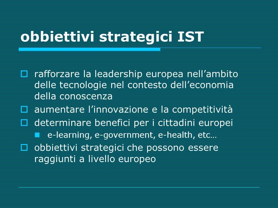 obbiettivi strategici IST rafforzare la leadership europea nellambito delle tecnologie nel contesto delleconomia della conoscenza aumentare linnovazione e la competitività determinare benefici per i cittadini europei e-learning, e-government, e-health, etc… obbiettivi strategici che possono essere raggiunti a livello europeo
