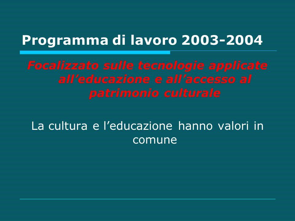Programma di lavoro 2003-2004 Focalizzato sulle tecnologie applicate alleducazione e allaccesso al patrimonio culturale La cultura e leducazione hanno