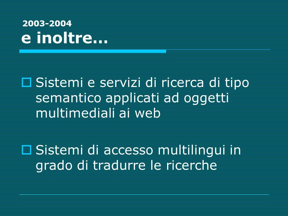 e inoltre… Sistemi e servizi di ricerca di tipo semantico applicati ad oggetti multimediali ai web Sistemi di accesso multilingui in grado di tradurre le ricerche 2003-2004