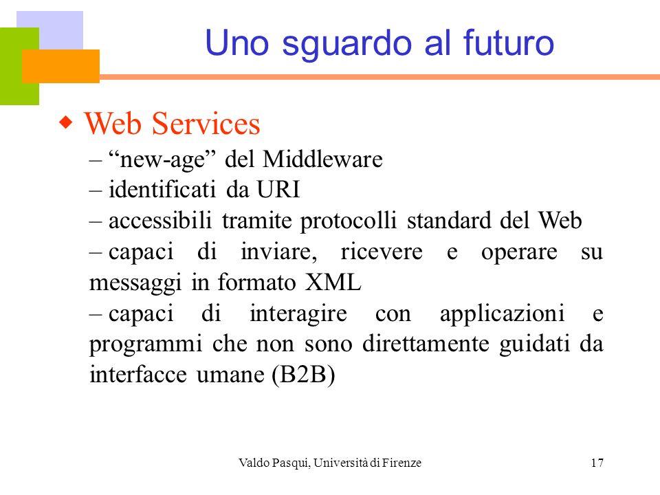Valdo Pasqui, Università di Firenze17 Uno sguardo al futuro Web Services – new-age del Middleware – identificati da URI – accessibili tramite protocol