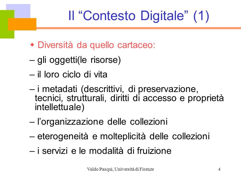 Valdo Pasqui, Università di Firenze5 Il Contesto Digitale (2) Si sovrappone e si integra con altri domini: – Digital Rights Management – E-Commerce – Conservazione – Archiviazione nel tempo – Privacy & Security – E-Learning – Grid Services – Semantic Web