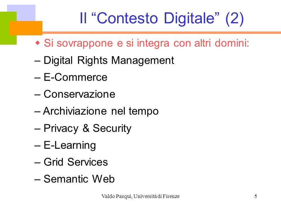 Valdo Pasqui, Università di Firenze5 Il Contesto Digitale (2) Si sovrappone e si integra con altri domini: – Digital Rights Management – E-Commerce –