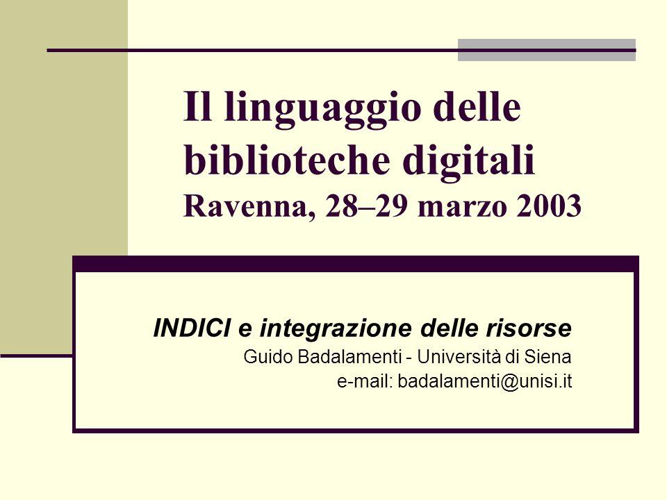 Il linguaggio delle biblioteche digitali Ravenna, 28–29 marzo 2003 INDICI e integrazione delle risorse Guido Badalamenti - Università di Siena e-mail: badalamenti@unisi.it