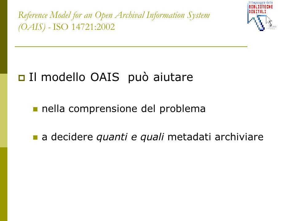 Reference Model for an Open Archival Information System (OAIS) - ISO 14721:2002 Il modello OAIS può aiutare nella comprensione del problema a decidere quanti e quali metadati archiviare
