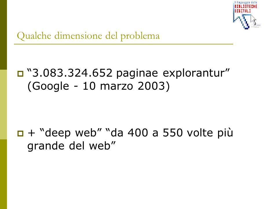 Qualche dimensione del problema 3.083.324.652 paginae explorantur (Google - 10 marzo 2003) + deep web da 400 a 550 volte più grande del web