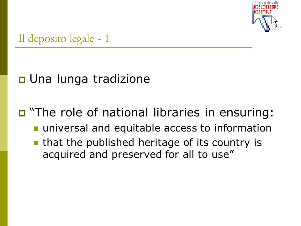 Il deposito legale - 1 Una lunga tradizione The role of national libraries in ensuring: universal and equitable access to information that the published heritage of its country is acquired and preserved for all to use