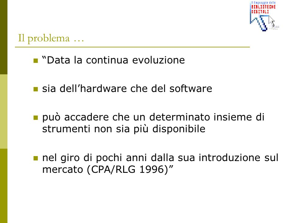 Il problema … Data la continua evoluzione sia dellhardware che del software può accadere che un determinato insieme di strumenti non sia più disponibile nel giro di pochi anni dalla sua introduzione sul mercato (CPA/RLG 1996)