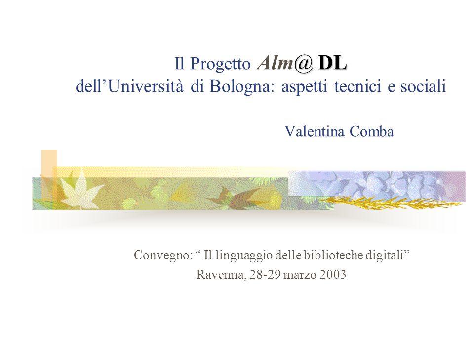 @ DL Il Progetto Alm@ DL dellUniversità di Bologna: aspetti tecnici e sociali Valentina Comba Convegno: Il linguaggio delle biblioteche digitali Ravenna, 28-29 marzo 2003