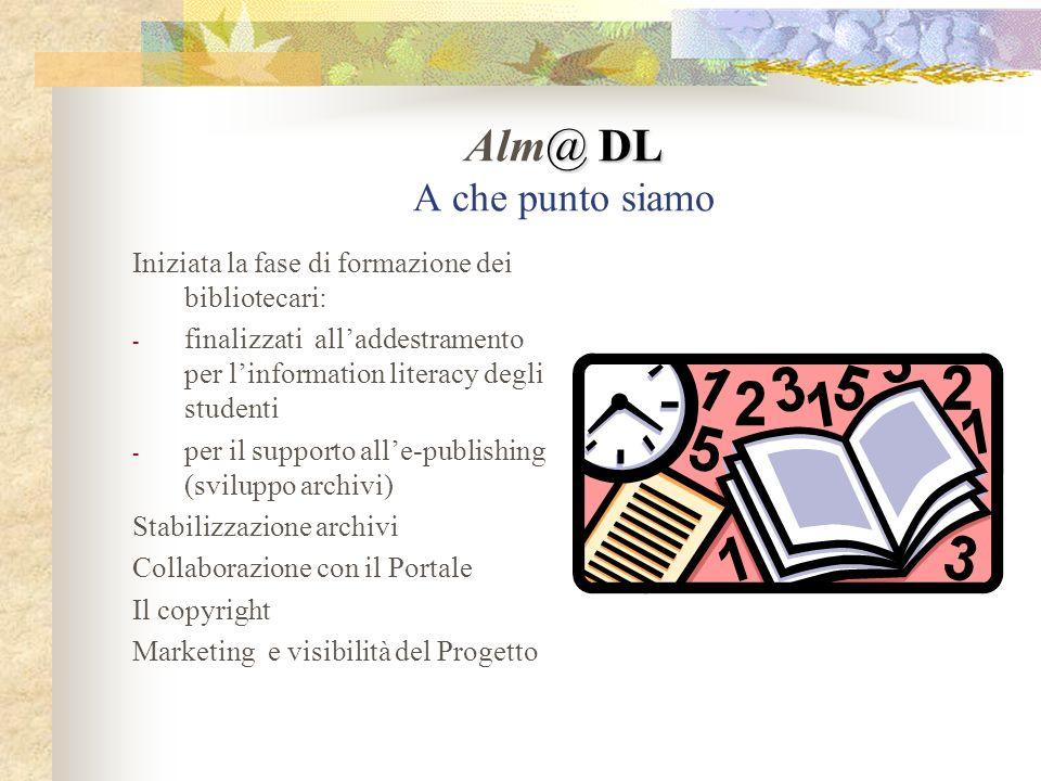@ DL Alm@ DL A che punto siamo Iniziata la fase di formazione dei bibliotecari: - finalizzati alladdestramento per linformation literacy degli studenti - per il supporto alle-publishing (sviluppo archivi) Stabilizzazione archivi Collaborazione con il Portale Il copyright Marketing e visibilità del Progetto