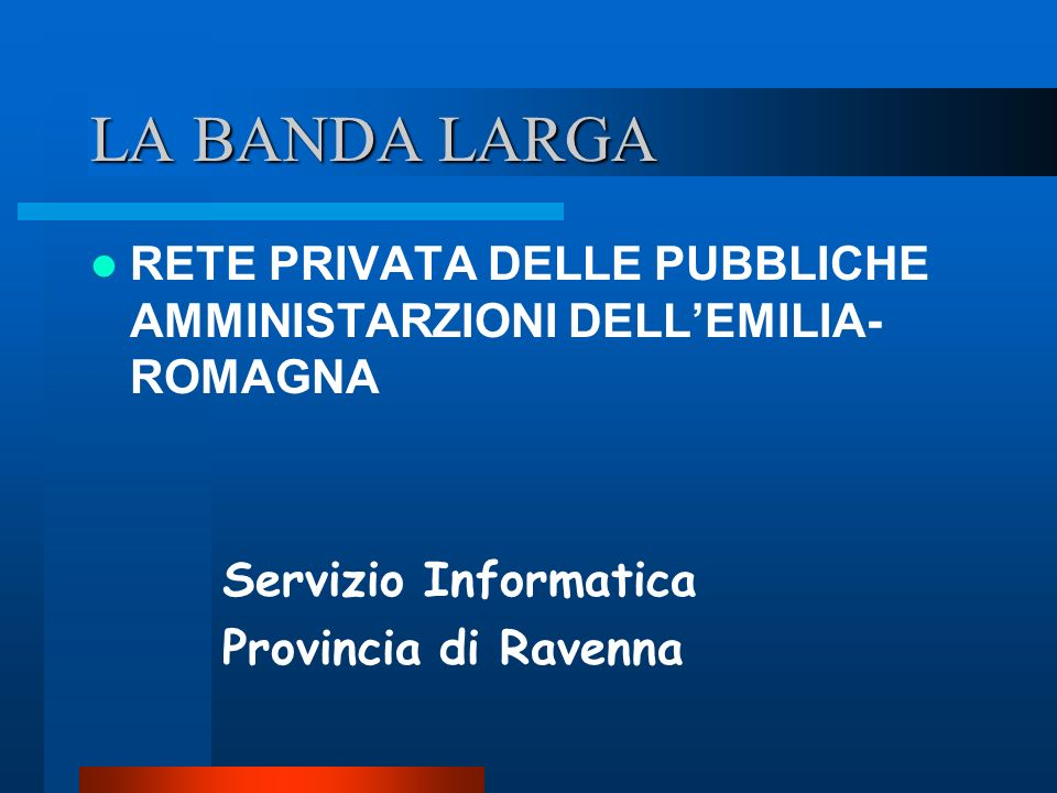 LA BANDA LARGA RETE PRIVATA DELLE PUBBLICHE AMMINISTARZIONI DELLEMILIA- ROMAGNA Servizio Informatica Provincia di Ravenna