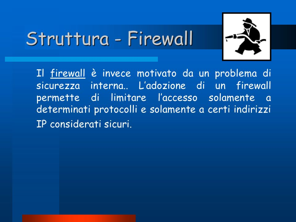 Struttura - Firewall Il firewall è invece motivato da un problema di sicurezza interna.. Ladozione di un firewall permette di limitare laccesso solame