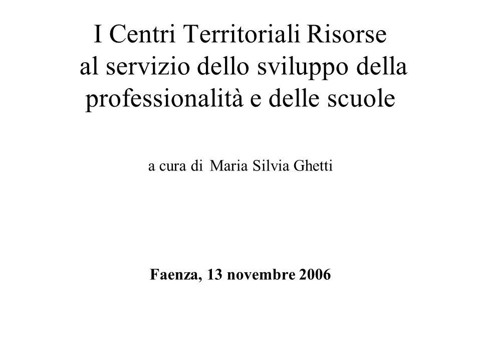 I Centri Territoriali Risorse al servizio dello sviluppo della professionalità e delle scuole a cura di Maria Silvia Ghetti Faenza, 13 novembre 2006