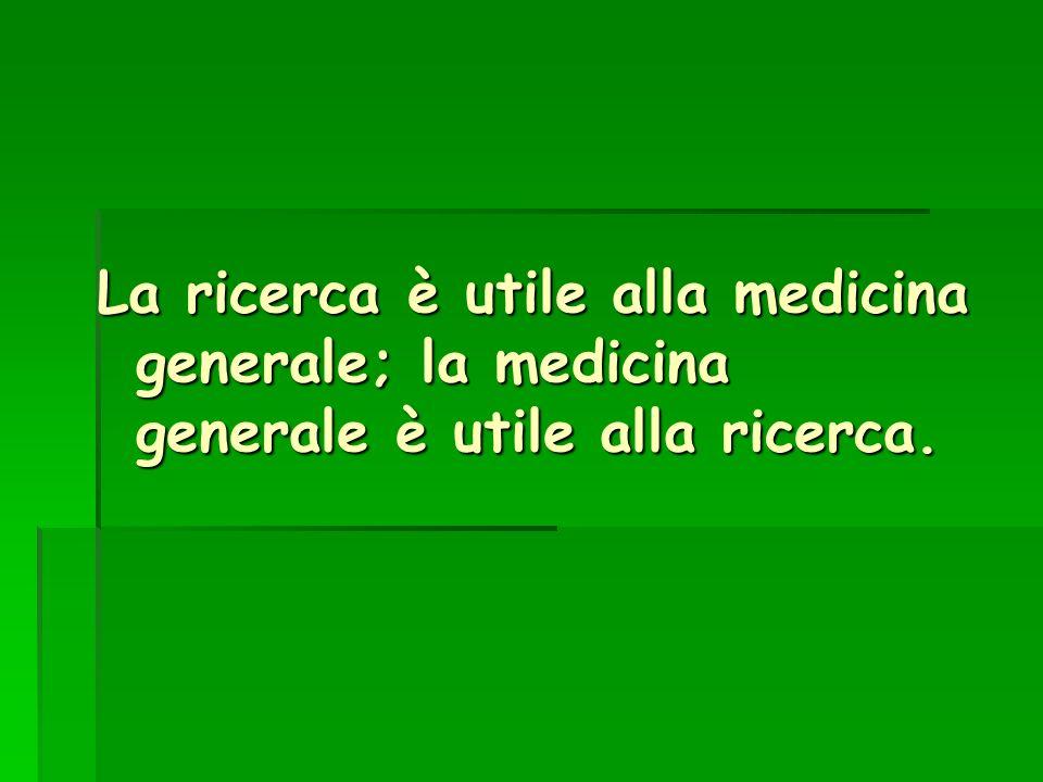 La ricerca è utile alla medicina generale; la medicina generale è utile alla ricerca.