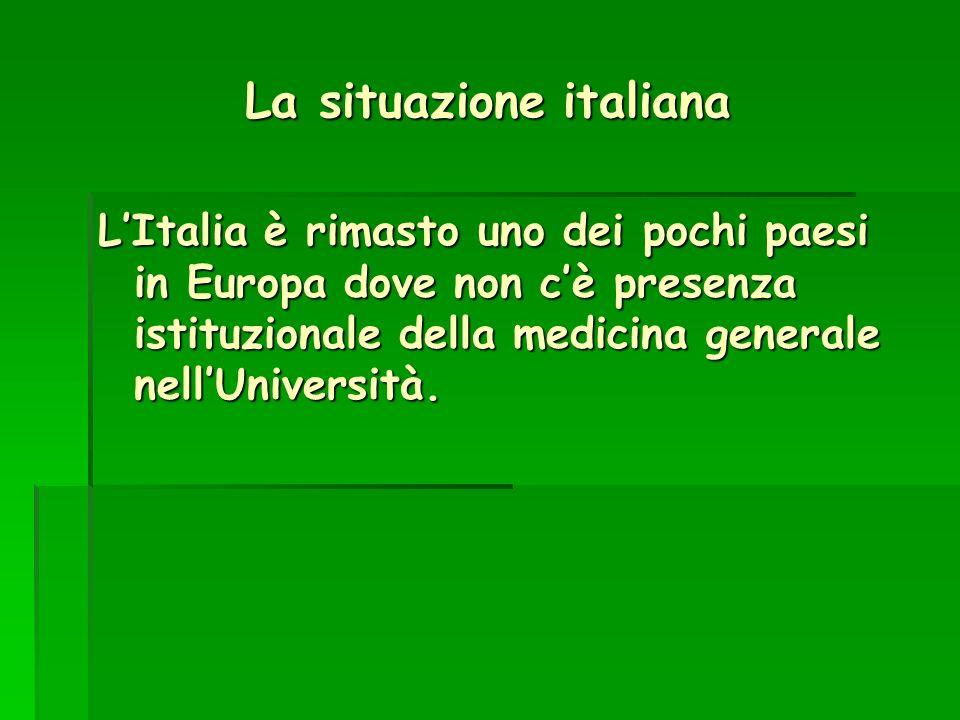 La situazione italiana LItalia è rimasto uno dei pochi paesi in Europa dove non cè presenza istituzionale della medicina generale nellUniversità.