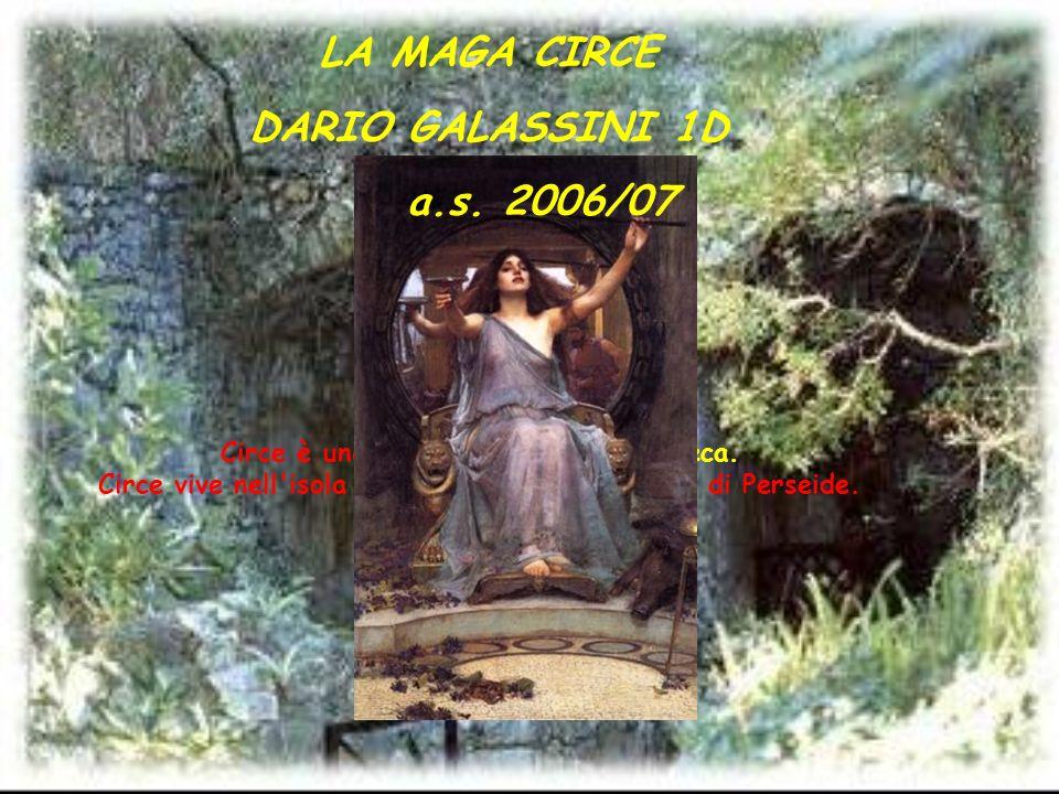 Circe è una figura della mitologia greca. Circe vive nell'isola di Eea ed è figlia di Elio e di Perseide. LA MAGA CIRCE DARIO GALASSINI 1D a.s. 2006/0