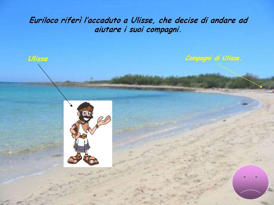 Compagni di Ulisse. Euriloco riferì laccaduto a Ulisse, che decise di andare ad aiutare i suoi compagni. Ulisse