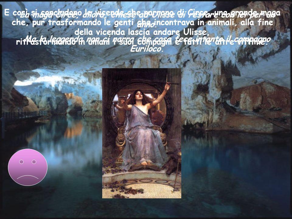 La maga Circe, allora, chiese ad Ulisse di restare con lei per un anno. Ma la leggenda non ci narra che cosa fece intanto il compagno Euriloco. E così