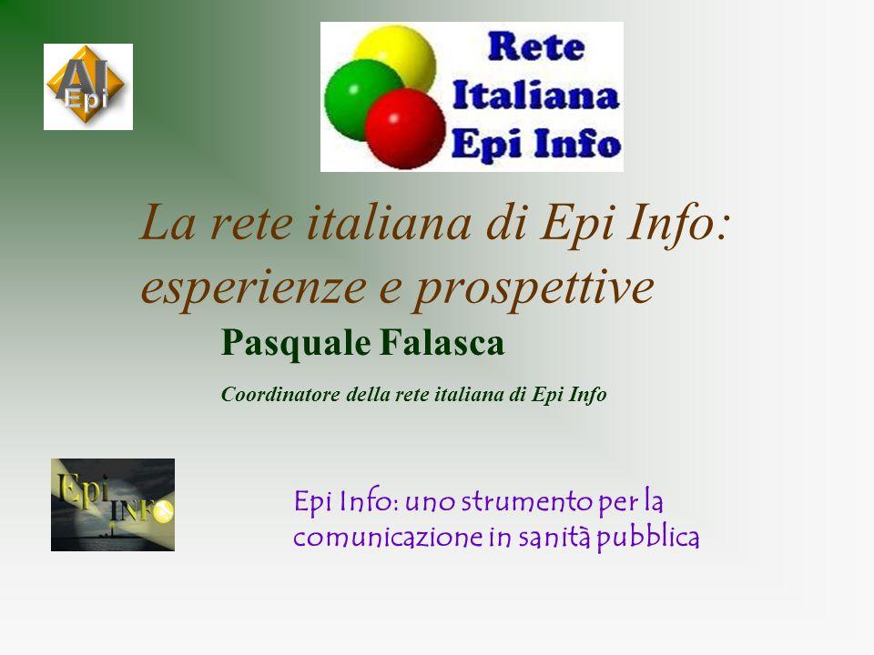 La rete italiana di Epi Info: esperienze e prospettive Pasquale Falasca Coordinatore della rete italiana di Epi Info Epi Info: uno strumento per la co