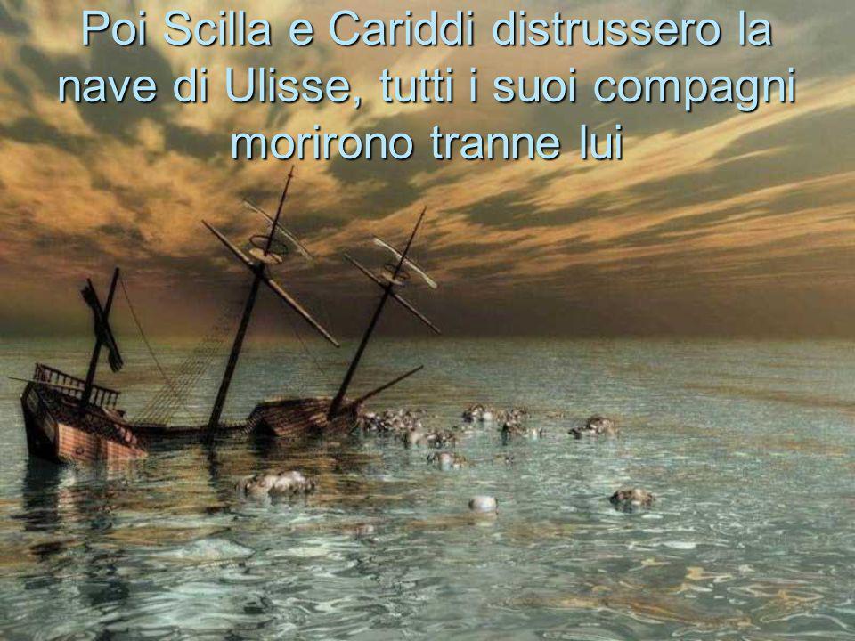 Poi Scilla e Cariddi distrussero la nave di Ulisse, tutti i suoi compagni morirono tranne lui