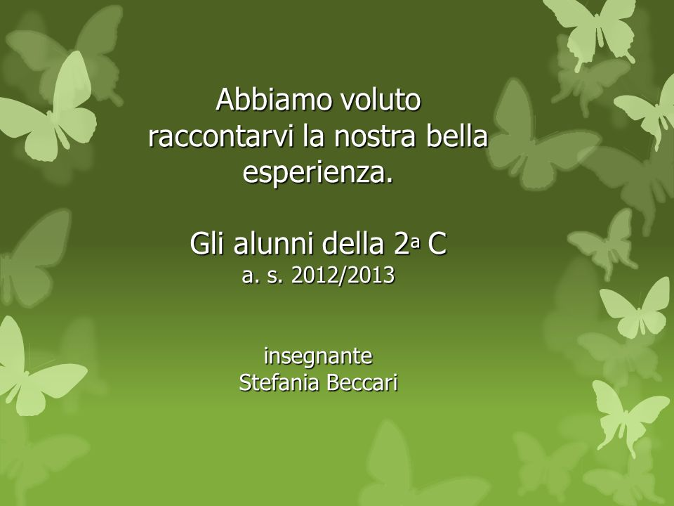 Abbiamo voluto raccontarvi la nostra bella esperienza. Gli alunni della 2 ª C a. s. 2012/2013 insegnante Stefania Beccari