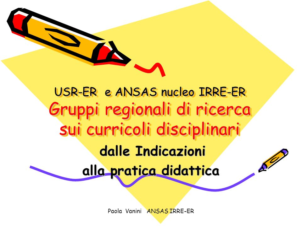 Paola Vanini ANSAS IRRE-ER USR-ER e ANSAS nucleo IRRE-ER Gruppi regionali di ricerca sui curricoli disciplinari dalle Indicazioni dalle Indicazioni al