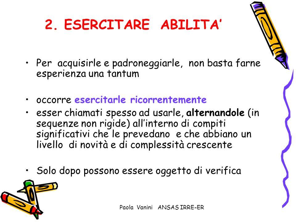 Paola Vanini ANSAS IRRE-ER 2. ESERCITARE ABILITA Per acquisirle e padroneggiarle, non basta farne esperienza una tantum occorre esercitarle ricorrente
